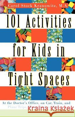 101 Activities for Kids in Tight Spaces: At the Doctor's Office, on Car, Train, and Plane Trips, Home Sick in Bed . . . Carol Stock Kranowitz 9780312134204