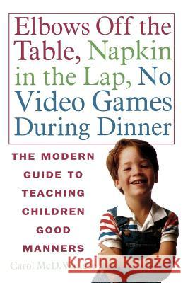 Elbows Off the Table, Napkin in the Lap, No Video Games During Dinner: The Modern Guide to Teaching Children Good Manners Carol MCD Wallace 9780312141226