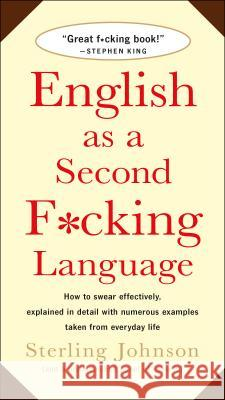 English as a Second F*cking Language: How to Swear Effectively, Explained in Detail with Numerous Examples Taken from Everyday Life Sterling Johnson 9780312143299