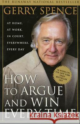 How to Argue and Win Every Time: At Home, at Work, in Court, Everywhere, Every Day Gerry L. Spence 9780312144777