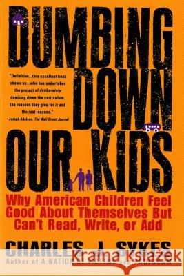Dumbing Down Our Kids: Why American Children Feel Good about Themselves But Can't Read, Write, or Add Charles J. Sykes 9780312148232