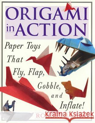 Origami in Action: Paper Toys That Fly, Flag, Gobble and Inflate! Robert J. Lang 9780312156183