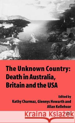 The Unknown Country: Death in Australia, Britain and the USA Allan Kellehear Glennys Howarth Kathy Charmaz 9780312165451