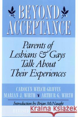 Beyond Acceptance: Parents of Lesbians & Gays Talk about Their Experiences Carolyn Welch Griffin Marian J. Wirth Marian J. Wirth 9780312167813