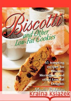 Biscotti & Other Low Fat Cookies: 65 Tempting Recipes for Biscotti, Meringues, and Other Low-Fat Delights Maria Polushkin Robbins Maria Robbins 9780312167820