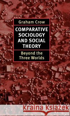 Comparative Sociology and Social Theory: Beyond the Three Worlds Graham Crow 9780312173128