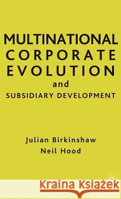Multinational Corporate Evolution and Subsidiary Development Julian Birkinshaw Neil Hood 9780312214715