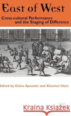 East of West: Cross-Cultural Performance and the Staging of Difference Claire Sponsler Xiaomei Chen 9780312228156