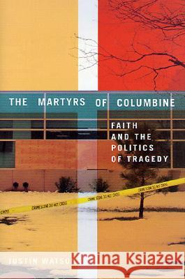 The Martyrs of Columbine: Faith and the Politics of Tragedy Justin Watson 9780312239572