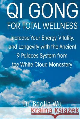 Qi Gong for Total Wellness: Increase Your Energy, Vitality, and Longevity with the Ancient 9 Palaces System from the White Cloud Monastery Baolin Dr Wu Jessica Eckstein Oliver Benson 9780312262334