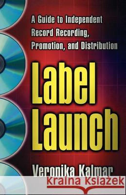 Label Launch: A Guide to Independent Record Recording, Promotion, and Distribution Veronika Kalmar 9780312263508