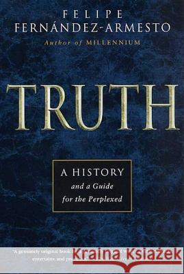 Truth: A History and a Guide for the Perplexed Felipe Fernandez Armesto Felipe Fernandez-Armesto 9780312274948 St. Martin's Press