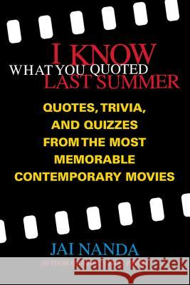 I Know What You Quoted Last Summer: Quotes and Trivia from the Most Memorable Contemporary Movies Jai Nanda 9780312281748