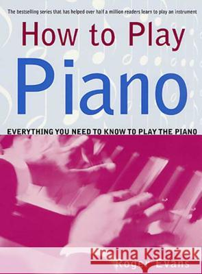 How to Play Piano: Everything You Need to Know to Play the Piano Roger Evans 9780312287085