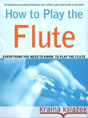 How to Play the Flute: Everything You Need to Know to Play the Flute Howard Harrison Neil White 9780312288617