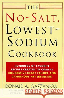 The No-Salt, Lowest-Sodium Cookbook: Hundreds of Favorite Recipes Created to Combat Congestive Heart Failure and Dangerous Hypertension Donald A. Gazzaniga Michael B. Fowler Michael B. Fowler 9780312291648