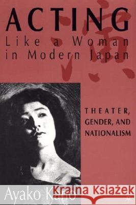 Acting Like a Woman in Modern Japan: Theater, Gender and Nationalism A Kano 9780312292911 0