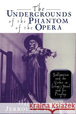 The Undergrounds of the Phantom of the Opera: Sublimation and the Gothic in Leroux's Novel and Its Progeny Jerrold E. Hogle 9780312293468 Palgrave MacMillan