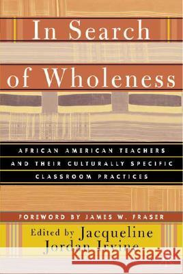 In Search of Wholeness: African American Teachers and Their Culturally Specific Classroom Practices Jacqueline Jordan Irvine James W. Fraser 9780312294625