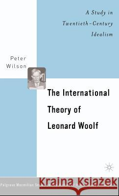 The International Theory of Leonard Woolf: A Study in Twentieth-Century Idealism Wilson                                   Peter Wilson 9780312294731