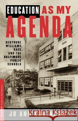 Education as My Agenda: Gertrude Williams, Race, and the Baltimore Public Schools Ann Ooiman Robinson Jo Ann Robinson Gertrude S. Williams 9780312295431