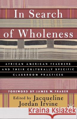 In Search of Wholeness: African American Teachers and Their Culturally Specific Classroom Practices Jacqueline Jordan Irvine James W. Fraser 9780312295615