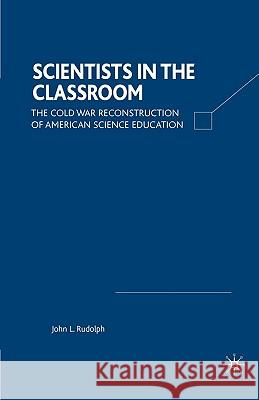Scientists in the Classroom: The Cold War Reconstruction of American Science Education John L. Rudolph 9780312295714