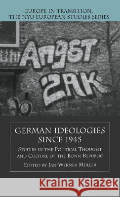 German Ideologies Since 1945: Studies in the Political Thought and Culture of the Bonn Republic Jan-Werner Muller 9780312295790
