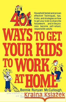 401 Ways to Get Your Kids to Work at Home: Household Tested and Proven Effective! Techniques, Tips, Tricks, and Strategies on How to Get Your Kids to Bonnie Runyan McCullough Susan Walker Monson Susan Mon 9780312301477