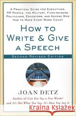 How to Write and Give a Speech: A Practical Guide for Executives, PR People, the Military, Fund-Raisers, Politicians, Educators, and Anyone Who Has to Joan Detz 9780312302733