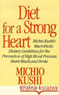 Diet for a Strong Heart: Michio Kushi's Macrobiotic Dietary Guidlines for the Prevension of High Blood Pressure, Heart Attack and Stroke Michio Kushi Alex Jack Alex Jack 9780312304584