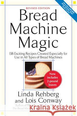 Bread Machine Magic: 138 Exciting New Recipes Created Especially for Use in All Types of Bread Machines Linda Rehberg Lois Conway Lois Simmons 9780312304966