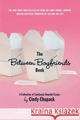 The Between Boyfriends Book: A Collection of Cautiously Hopeful Essays Cindy Chupack 9780312309046