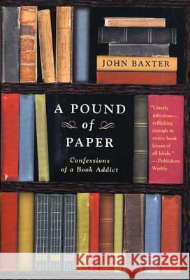 A Pound of Paper: Confessions of a Book Addict John Baxter 9780312317263 St. Martin's Griffin