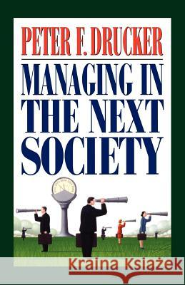 Managing in the Next Society: Lessons from the Renown Thinker and Writer on Corporate Management Peter F. Drucker 9780312320119