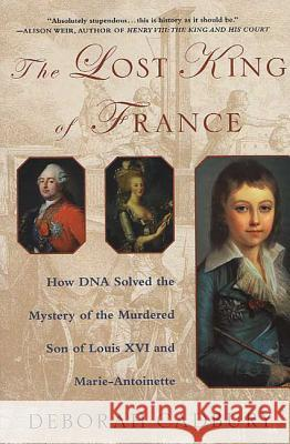 The Lost King of France: How DNA Solved the Mystery of the Murdered Son of Louis XVI and Marie Antoinette Deborah Cadbury 9780312320294