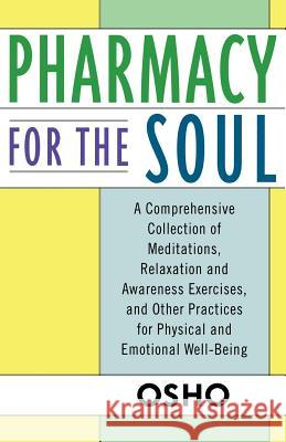 Pharmacy for the Soul: A Comprehensive Collection of Meditations, Relaxation and Awareness Exercises, and Other Practices for Physical and Em Osho 9780312320768