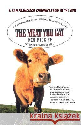 The Meat You Eat: How Corporate Farming Has Endangered America's Food Supply Ken Midkiff Wendell Berry 9780312325367