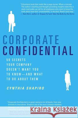 Corporate Confidential: 50 Secrets Your Company Doesn't Want You to Know---And What to Do about Them Cynthia Shapiro 9780312337360
