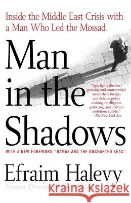 Man in the Shadows: Inside the Middle East Crisis with a Man Who Led the Mossad Efraim Halevy 9780312337728