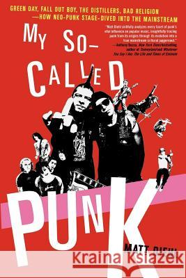 My So-Called Punk: Green Day, Fall Out Boy, the Distillers, Bad Religion---How Neo-Punk Stage-Dived Into the Mainstream Matt Diehl 9780312337810