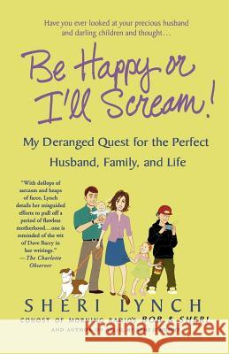 Be Happy or I'll Scream!: My Deranged Quest for the Perfect Husband, Family, and Life Sheri Lynch 9780312342340