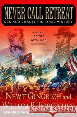Never Call Retreat: Lee and Grant: The Final Victory: A Novel of the Civil War Newt Gingrich William R. Forstchen 9780312342999