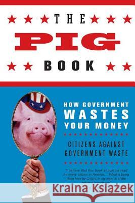 The Pig Book: How Government Wastes Your Money Citizens Against Government Waste 9780312343576