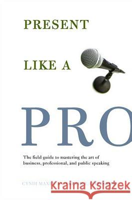 Present Like a Pro: The Field Guide to Mastering the Art of Business, Professional, and Public Speaking Cyndi Maxey Kevin E. O'Connor 9780312347734