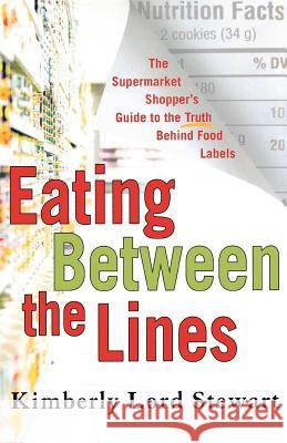 Eating Between the Lines: The Supermarket Shopper's Guide to the Truth Behind Food Labels Kimberly Lord Stewart 9780312347741