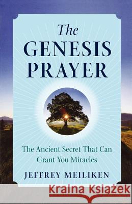 The Genesis Prayer: The Ancient Secret That Can Grant You Miracles Jeffrey Meiliken 9780312347789