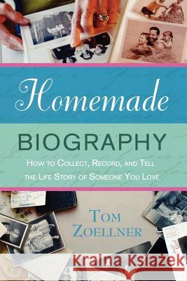 Homemade Biography: How to Collect, Record, and Tell the Life Story of Someone You Love Tom Zoellner 9780312348311