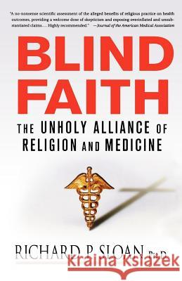 Blind Faith: The Unholy Alliance of Religion and Medicine Richard P. Sloan 9780312348823