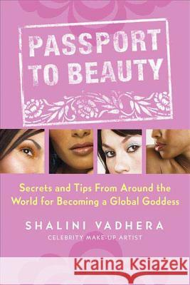 Passport to Beauty: Secrets and Tips from Around the World for Becoming a Global Goddess Shalini Vadhera 9780312349622